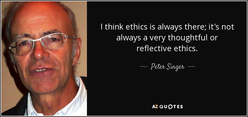 I think ethics is always there; it's not always a very thoughtful or reflective ethics. - Peter Singer
