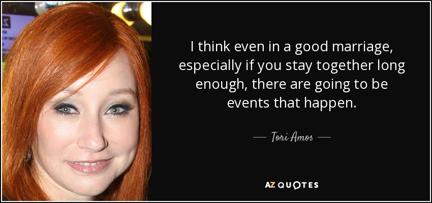 I think even in a good marriage, especially if you stay together long enough, there are going to be events that happen. - Tori Amos