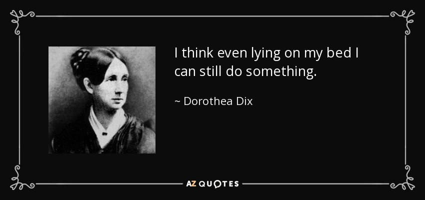 I think even lying on my bed I can still do something. - Dorothea Dix