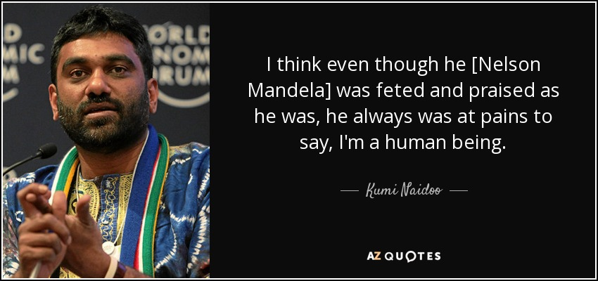 I think even though he [Nelson Mandela] was feted and praised as he was, he always was at pains to say, I'm a human being. - Kumi Naidoo