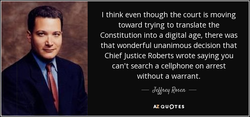 I think even though the court is moving toward trying to translate the Constitution into a digital age, there was that wonderful unanimous decision that Chief Justice Roberts wrote saying you can't search a cellphone on arrest without a warrant. - Jeffrey Rosen