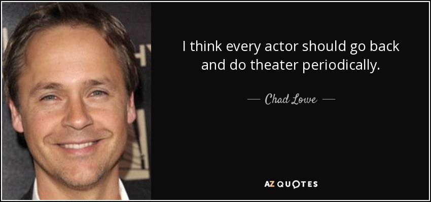 I think every actor should go back and do theater periodically. - Chad Lowe