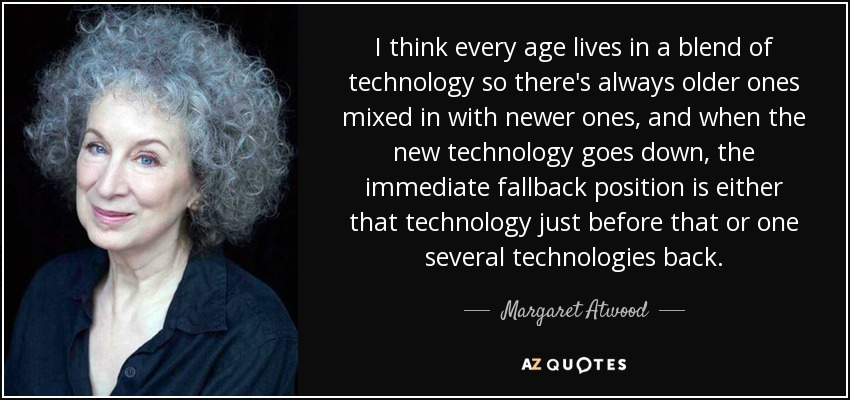 I think every age lives in a blend of technology so there's always older ones mixed in with newer ones, and when the new technology goes down, the immediate fallback position is either that technology just before that or one several technologies back. - Margaret Atwood