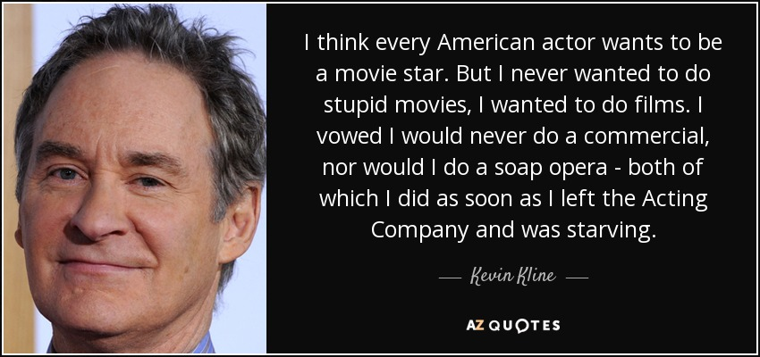 I think every American actor wants to be a movie star. But I never wanted to do stupid movies, I wanted to do films. I vowed I would never do a commercial, nor would I do a soap opera - both of which I did as soon as I left the Acting Company and was starving. - Kevin Kline