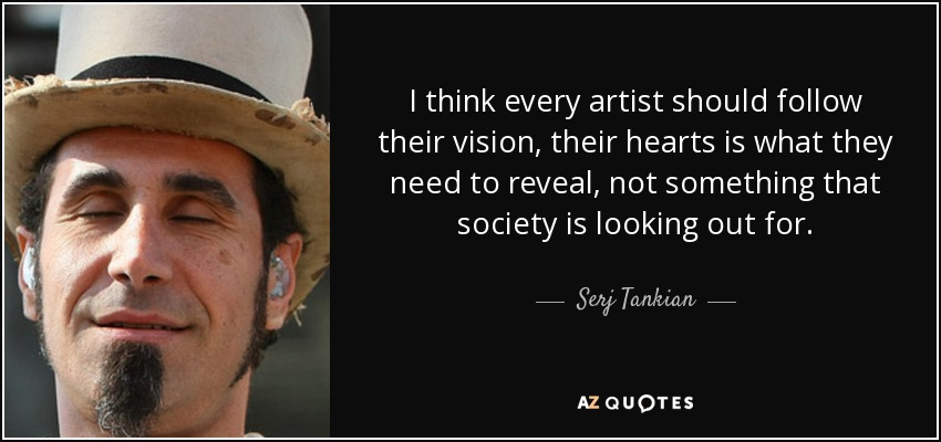 I think every artist should follow their vision, their hearts is what they need to reveal, not something that society is looking out for. - Serj Tankian