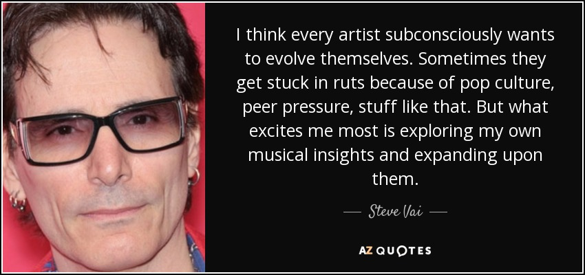 I think every artist subconsciously wants to evolve themselves. Sometimes they get stuck in ruts because of pop culture, peer pressure, stuff like that. But what excites me most is exploring my own musical insights and expanding upon them. - Steve Vai