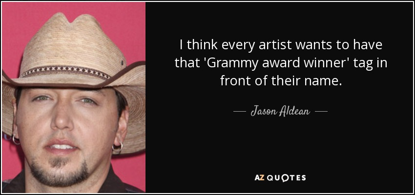 I think every artist wants to have that 'Grammy award winner' tag in front of their name. - Jason Aldean