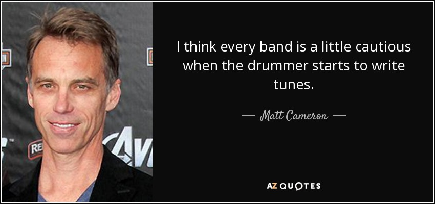 I think every band is a little cautious when the drummer starts to write tunes. - Matt Cameron