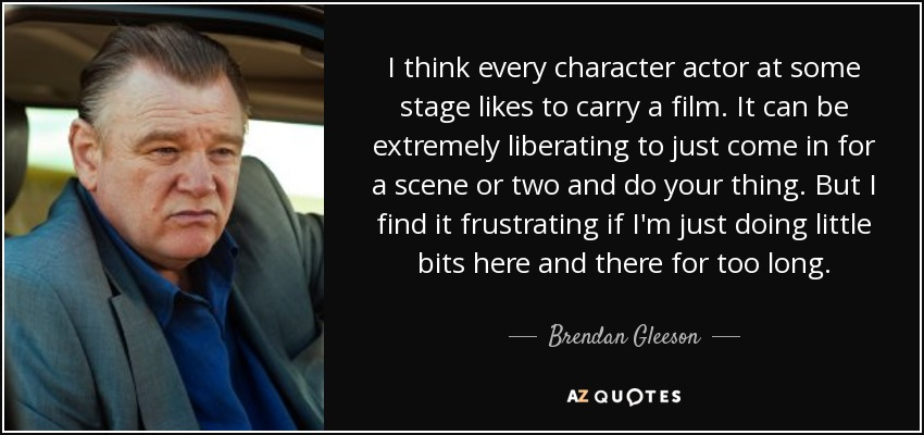 I think every character actor at some stage likes to carry a film. It can be extremely liberating to just come in for a scene or two and do your thing. But I find it frustrating if I'm just doing little bits here and there for too long. - Brendan Gleeson