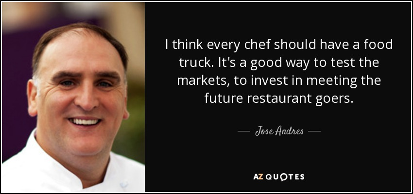I think every chef should have a food truck. It's a good way to test the markets, to invest in meeting the future restaurant goers. - Jose Andres