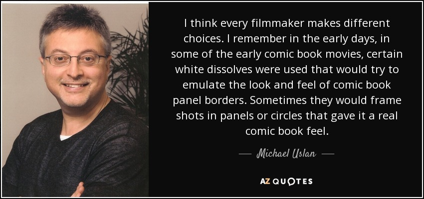 I think every filmmaker makes different choices. I remember in the early days, in some of the early comic book movies, certain white dissolves were used that would try to emulate the look and feel of comic book panel borders. Sometimes they would frame shots in panels or circles that gave it a real comic book feel. - Michael Uslan