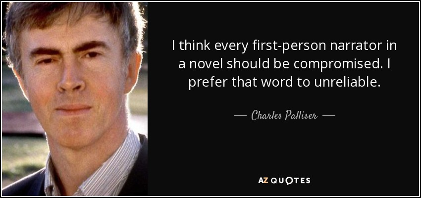 I think every first-person narrator in a novel should be compromised. I prefer that word to unreliable. - Charles Palliser