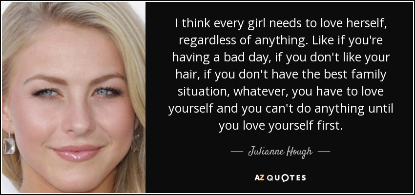 I think every girl needs to love herself, regardless of anything. Like if you're having a bad day, if you don't like your hair, if you don't have the best family situation, whatever, you have to love yourself and you can't do anything until you love yourself first. - Julianne Hough