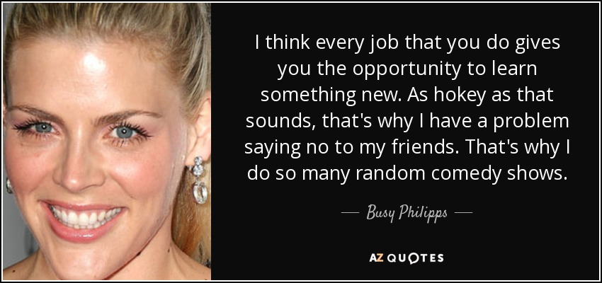 I think every job that you do gives you the opportunity to learn something new. As hokey as that sounds, that's why I have a problem saying no to my friends. That's why I do so many random comedy shows. - Busy Philipps