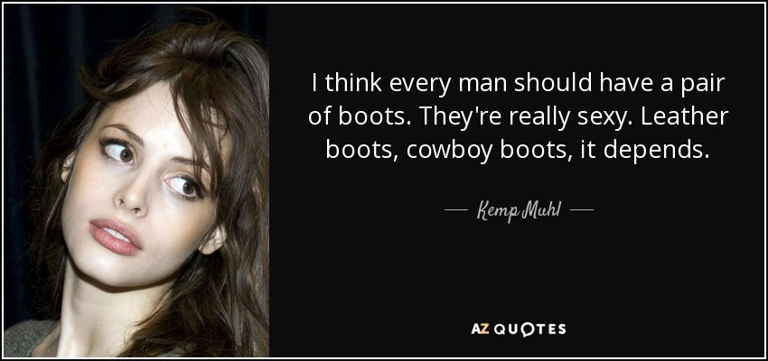 I think every man should have a pair of boots. They're really sexy. Leather boots, cowboy boots, it depends. - Kemp Muhl
