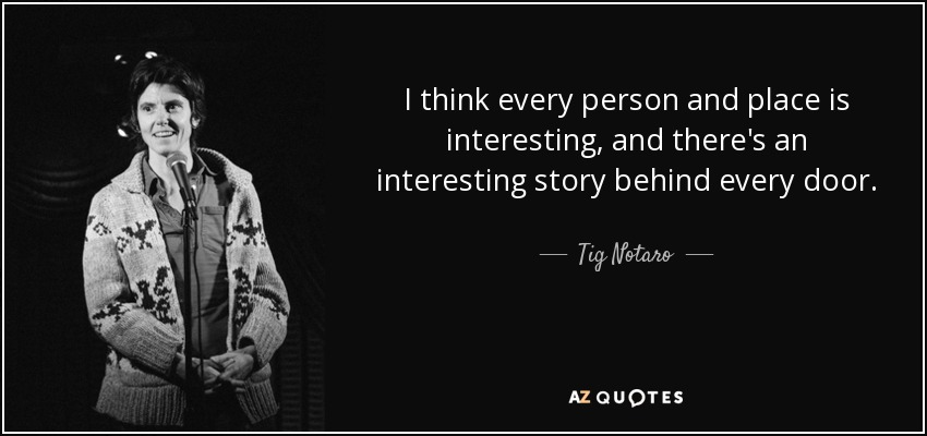 I think every person and place is interesting, and there's an interesting story behind every door. - Tig Notaro
