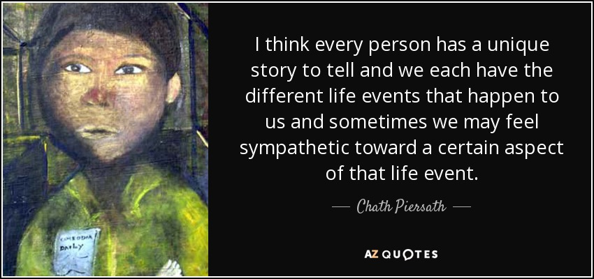 I think every person has a unique story to tell and we each have the different life events that happen to us and sometimes we may feel sympathetic toward a certain aspect of that life event. - Chath Piersath
