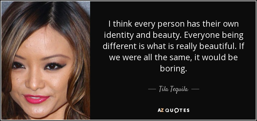 I think every person has their own identity and beauty. Everyone being different is what is really beautiful. If we were all the same, it would be boring. - Tila Tequila