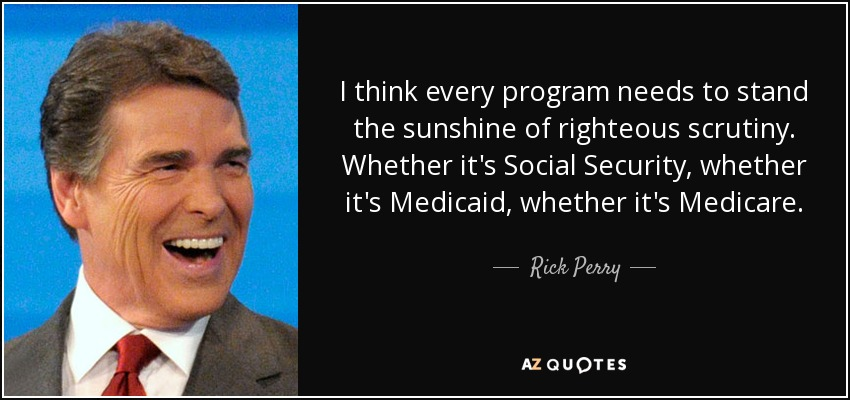 I think every program needs to stand the sunshine of righteous scrutiny. Whether it's Social Security, whether it's Medicaid, whether it's Medicare. - Rick Perry
