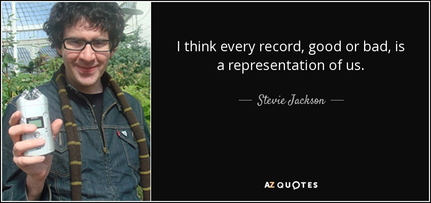 I think every record, good or bad, is a representation of us. - Stevie Jackson