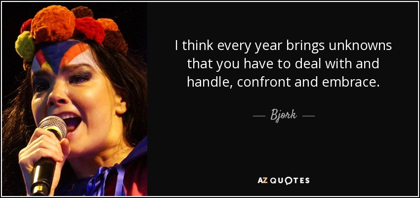 I think every year brings unknowns that you have to deal with and handle, confront and embrace. - Bjork