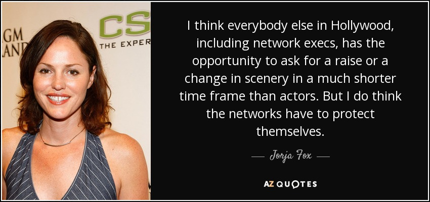 I think everybody else in Hollywood, including network execs, has the opportunity to ask for a raise or a change in scenery in a much shorter time frame than actors. But I do think the networks have to protect themselves. - Jorja Fox