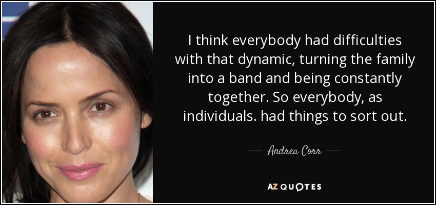 I think everybody had difficulties with that dynamic, turning the family into a band and being constantly together. So everybody, as individuals. had things to sort out. - Andrea Corr
