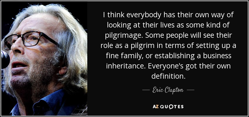 I think everybody has their own way of looking at their lives as some kind of pilgrimage. Some people will see their role as a pilgrim in terms of setting up a fine family, or establishing a business inheritance. Everyone's got their own definition. - Eric Clapton