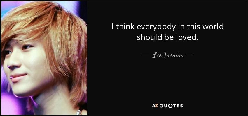 I think everybody in this world should be loved. - Lee Taemin