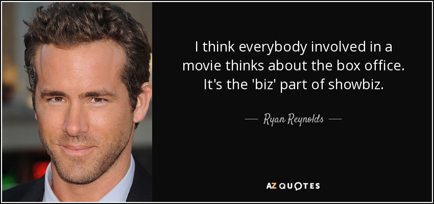 I think everybody involved in a movie thinks about the box office. It's the 'biz' part of showbiz. - Ryan Reynolds