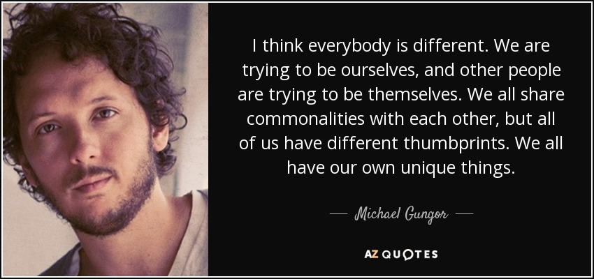 I think everybody is different. We are trying to be ourselves, and other people are trying to be themselves. We all share commonalities with each other, but all of us have different thumbprints. We all have our own unique things. - Michael Gungor