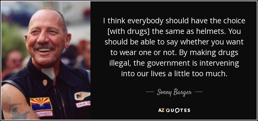 I think everybody should have the choice [with drugs] the same as helmets. You should be able to say whether you want to wear one or not. By making drugs illegal, the government is intervening into our lives a little too much. - Sonny Barger
