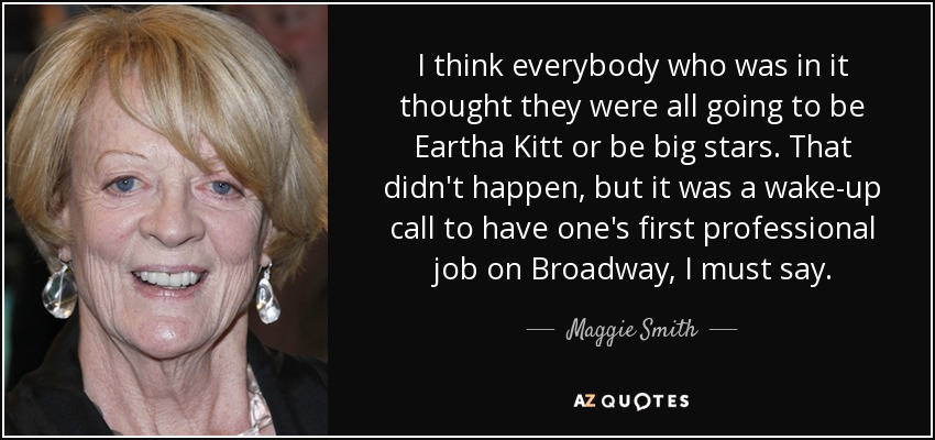 I think everybody who was in it thought they were all going to be Eartha Kitt or be big stars. That didn't happen, but it was a wake-up call to have one's first professional job on Broadway, I must say. - Maggie Smith