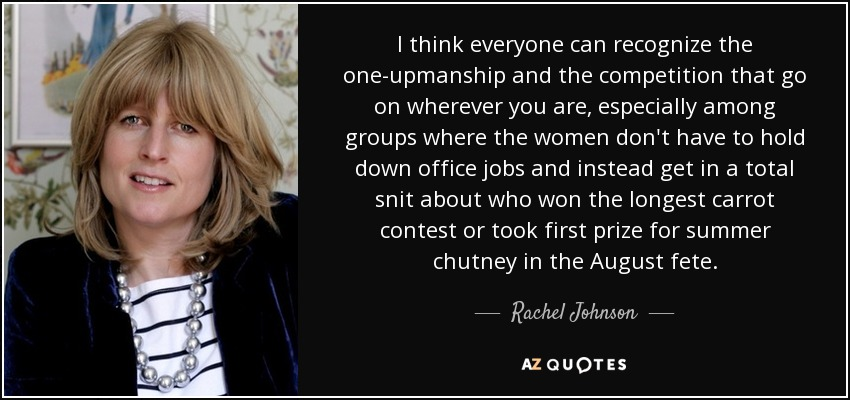 I think everyone can recognize the one-upmanship and the competition that go on wherever you are, especially among groups where the women don't have to hold down office jobs and instead get in a total snit about who won the longest carrot contest or took first prize for summer chutney in the August fete. - Rachel Johnson