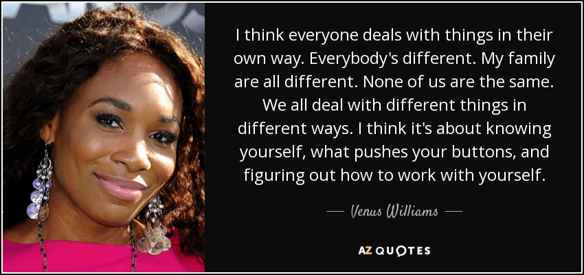 I think everyone deals with things in their own way. Everybody's different. My family are all different. None of us are the same. We all deal with different things in different ways. I think it's about knowing yourself, what pushes your buttons, and figuring out how to work with yourself. - Venus Williams