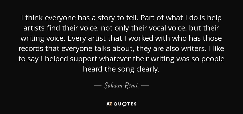 I think everyone has a story to tell. Part of what I do is help artists find their voice, not only their vocal voice, but their writing voice. Every artist that I worked with who has those records that everyone talks about, they are also writers. I like to say I helped support whatever their writing was so people heard the song clearly. - Salaam Remi