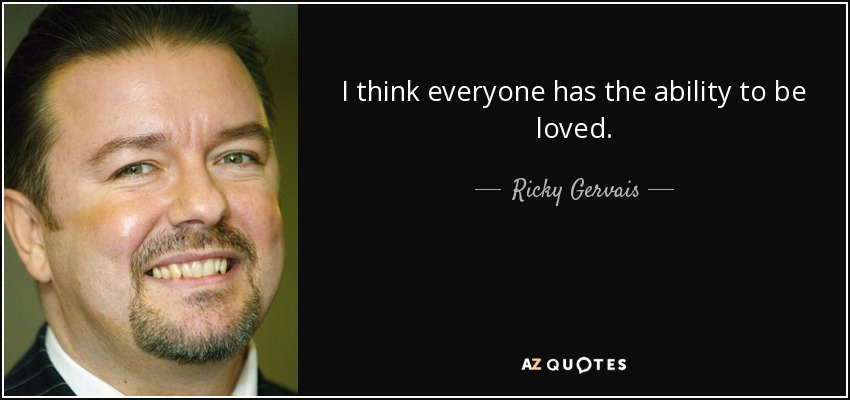 I think everyone has the ability to be loved. - Ricky Gervais