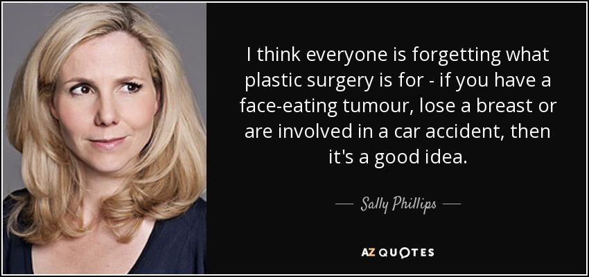 I think everyone is forgetting what plastic surgery is for - if you have a face-eating tumour, lose a breast or are involved in a car accident, then it's a good idea. - Sally Phillips