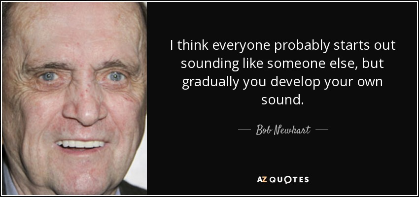 I think everyone probably starts out sounding like someone else, but gradually you develop your own sound. - Bob Newhart