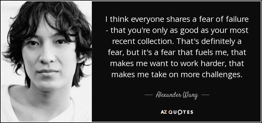 I think everyone shares a fear of failure - that you're only as good as your most recent collection. That's definitely a fear, but it's a fear that fuels me, that makes me want to work harder, that makes me take on more challenges. - Alexander Wang