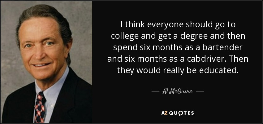 I think everyone should go to college and get a degree and then spend six months as a bartender and six months as a cabdriver. Then they would really be educated. - Al McGuire