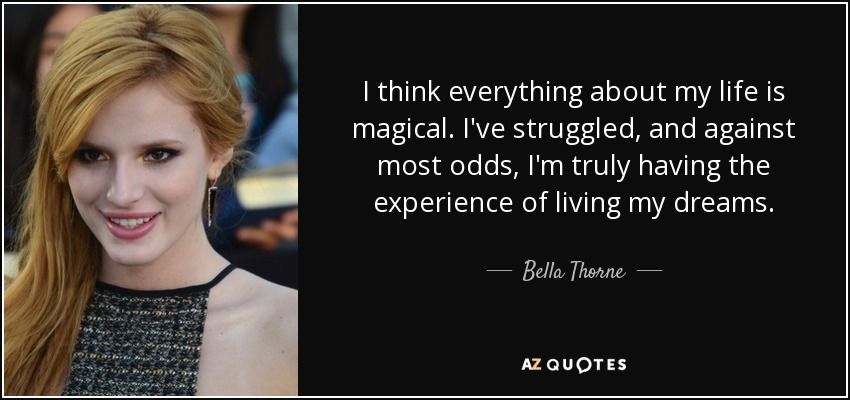I think everything about my life is magical. I've struggled, and against most odds, I'm truly having the experience of living my dreams. - Bella Thorne