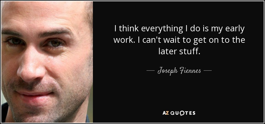I think everything I do is my early work. I can't wait to get on to the later stuff. - Joseph Fiennes