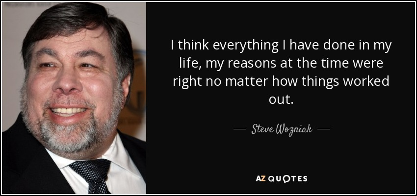 I think everything I have done in my life, my reasons at the time were right no matter how things worked out. - Steve Wozniak