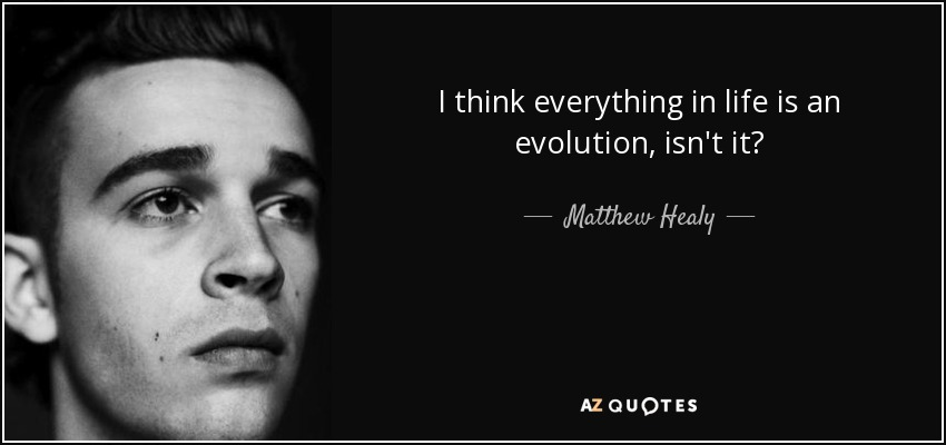 I think everything in life is an evolution, isn't it? - Matthew Healy