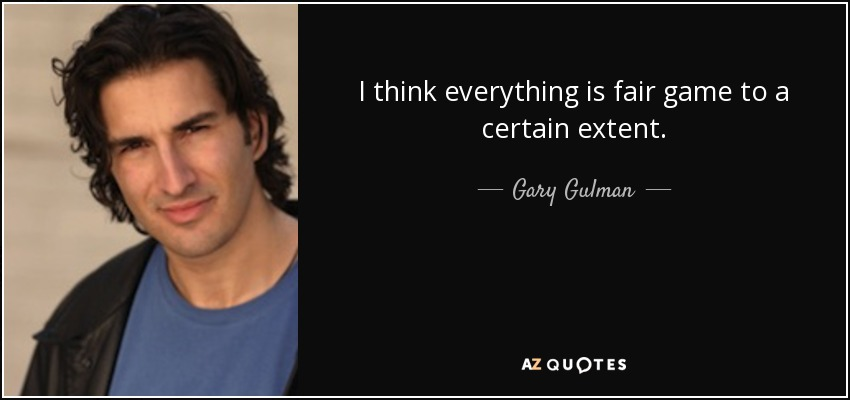 I think everything is fair game to a certain extent. - Gary Gulman