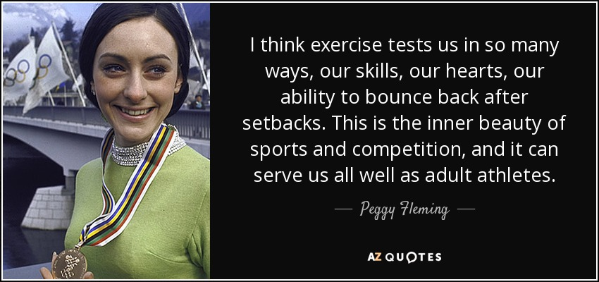 I think exercise tests us in so many ways, our skills, our hearts, our ability to bounce back after setbacks. This is the inner beauty of sports and competition, and it can serve us all well as adult athletes. - Peggy Fleming