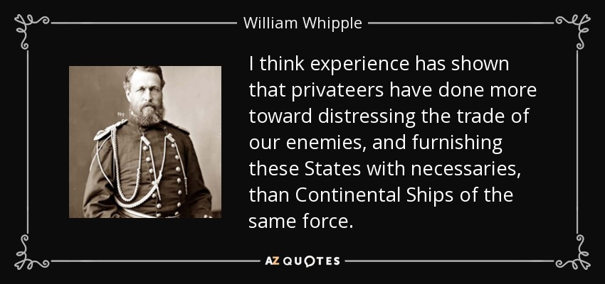 I think experience has shown that privateers have done more toward distressing the trade of our enemies, and furnishing these States with necessaries, than Continental Ships of the same force. - William Whipple