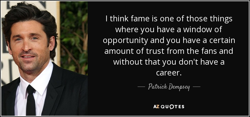 I think fame is one of those things where you have a window of opportunity and you have a certain amount of trust from the fans and without that you don't have a career. - Patrick Dempsey