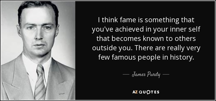 I think fame is something that you've achieved in your inner self that becomes known to others outside you. There are really very few famous people in history. - James Purdy